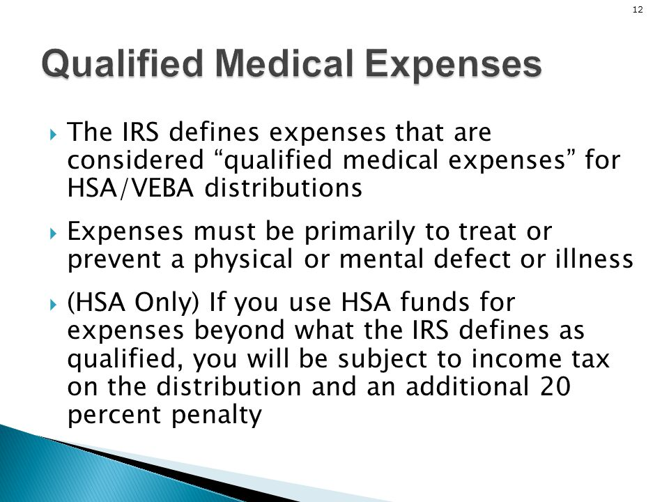12 Qualified Medical Expenses The IRS defines expenses that are considered qualified medical expenses for HSA/VEBA distributions Expenses must be prim