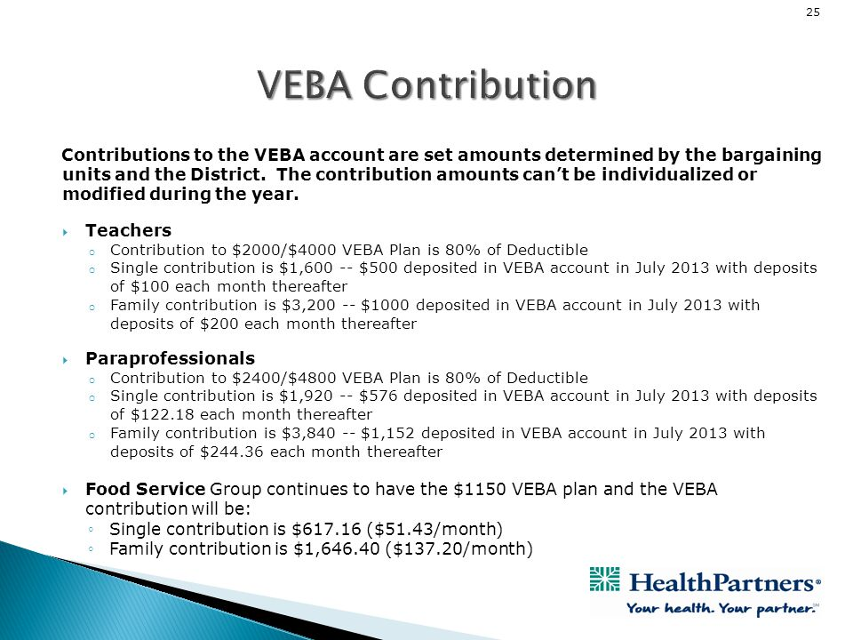 25 Contributions to the VEBA account are set amounts determined by the bargaining units and the District. The contribution amounts cant be individuali