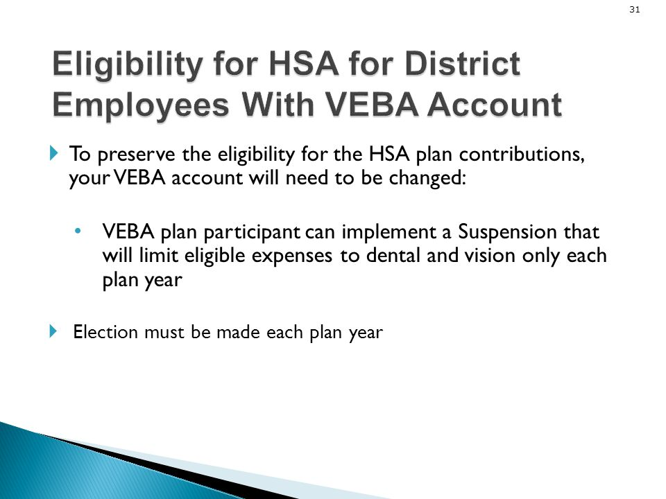 31 To preserve the eligibility for the HSA plan contributions, your VEBA account will need to be changed: VEBA plan participant can implement a Suspen