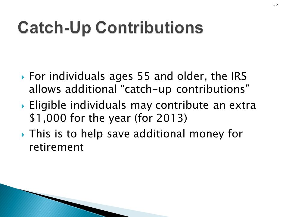 35 Catch-Up Contributions For individuals ages 55 and older, the IRS allows additional catch-up contributions Eligible individuals may contribute an e