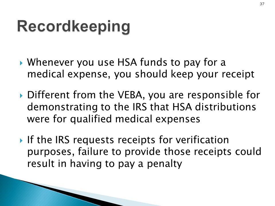 37Recordkeeping Whenever you use HSA funds to pay for a medical expense, you should keep your receipt Different from the VEBA, you are responsible for