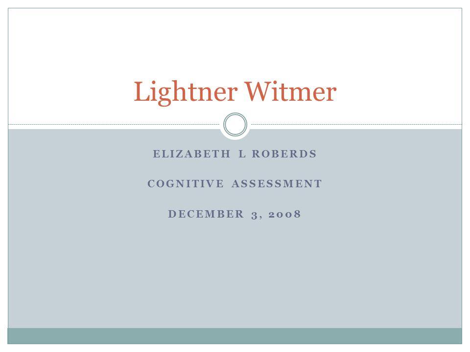 ELIZABETH L ROBERDS COGNITIVE ASSESSMENT DECEMBER 3, 2008 Lightner Witmer