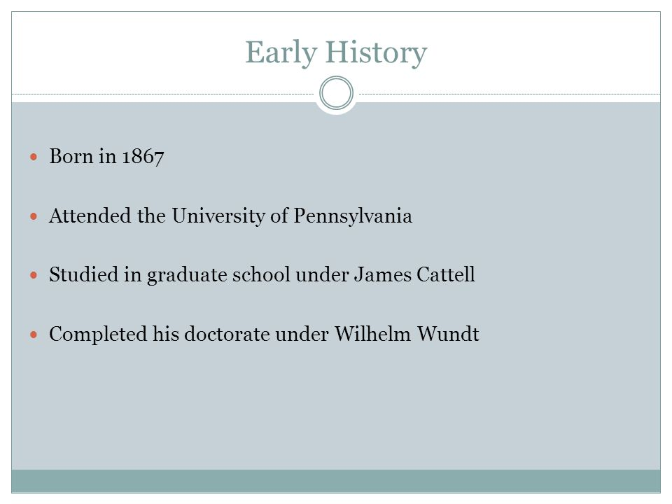 Early History Born in 1867 Attended the University of Pennsylvania Studied in graduate school under James Cattell Completed his doctorate under Wilhel