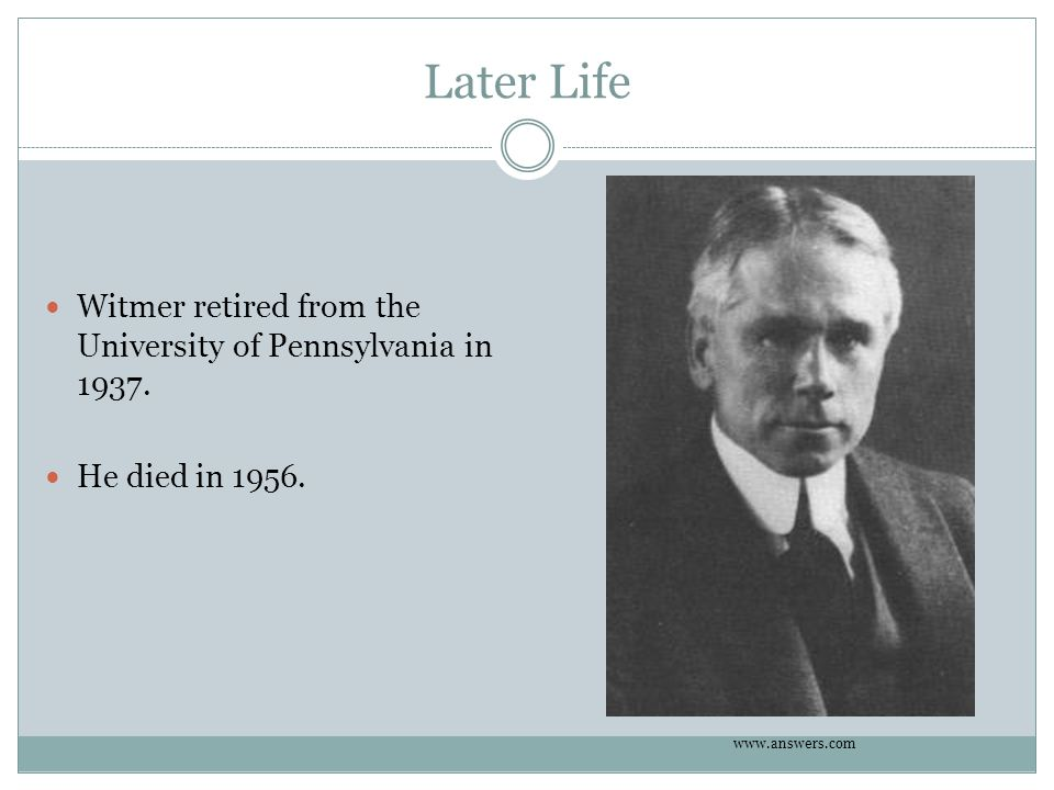 Later Life Witmer retired from the University of Pennsylvania in 1937. He died in 1956. www.answers.com
