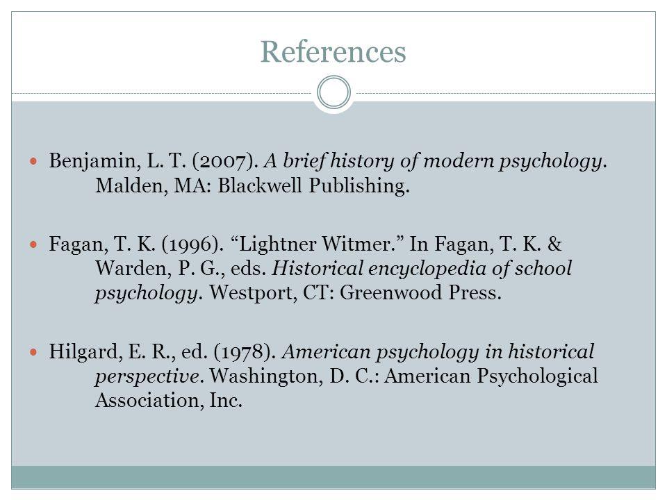References Benjamin, L. T. (2007). A brief history of modern psychology. Malden, MA: Blackwell Publishing. Fagan, T. K. (1996). Lightner Witmer. In Fa