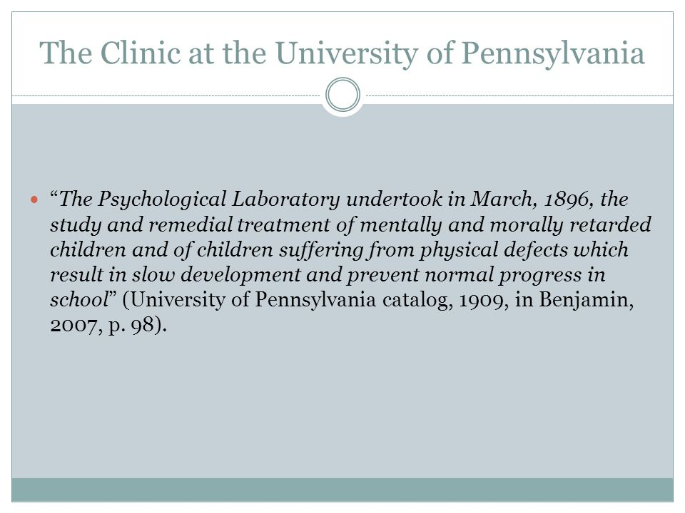 The Clinic at the University of Pennsylvania The Psychological Laboratory undertook in March, 1896, the study and remedial treatment of mentally and m