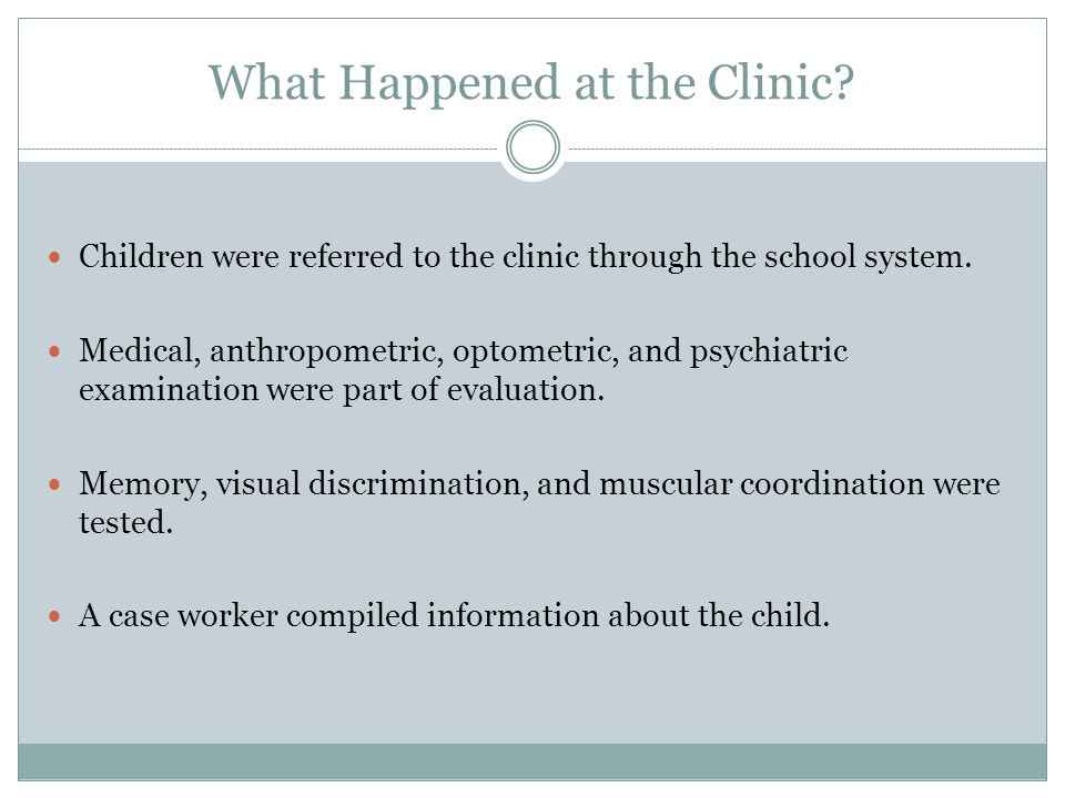 What Happened at the Clinic? Children were referred to the clinic through the school system. Medical, anthropometric, optometric, and psychiatric exam