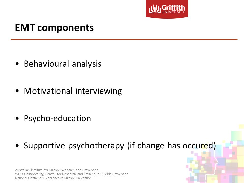 EMT components Behavioural analysis Motivational interviewing Psycho-education Supportive psychotherapy (if change has occured) Australian Institute for Suicide Research and Prevention WHO Collaborating Centre for Research and Training in Suicide Prevention National Centre of Excellence in Suicide Prevention