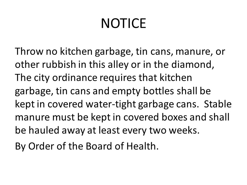NOTICE Throw no kitchen garbage, tin cans, manure, or other rubbish in this alley or in the diamond, The city ordinance requires that kitchen garbage, tin cans and empty bottles shall be kept in covered water-tight garbage cans.
