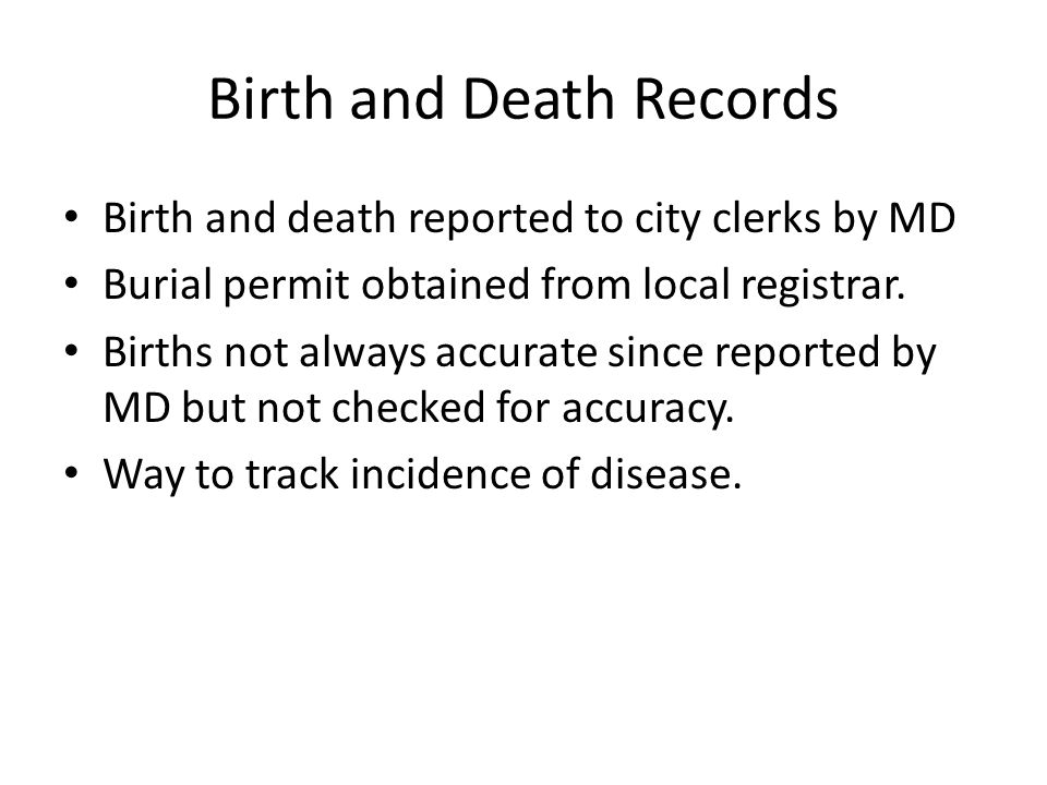 Birth and Death Records Birth and death reported to city clerks by MD Burial permit obtained from local registrar.