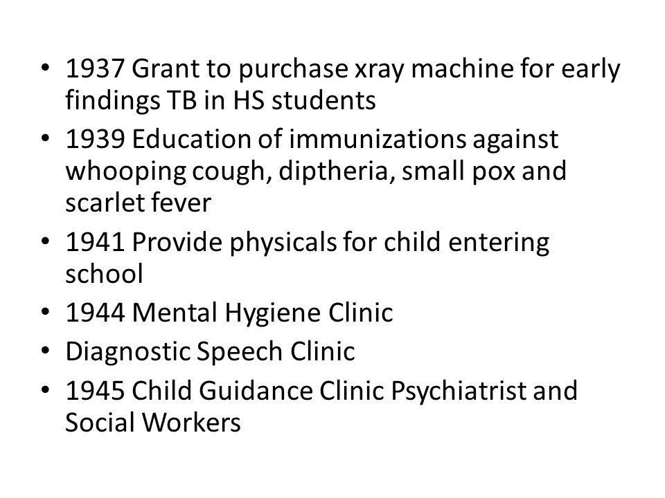 1937 Grant to purchase xray machine for early findings TB in HS students 1939 Education of immunizations against whooping cough, diptheria, small pox and scarlet fever 1941 Provide physicals for child entering school 1944 Mental Hygiene Clinic Diagnostic Speech Clinic 1945 Child Guidance Clinic Psychiatrist and Social Workers