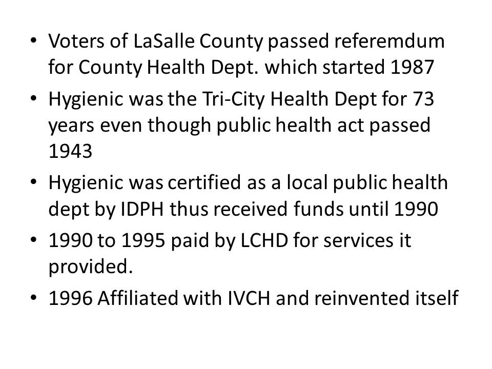 Voters of LaSalle County passed referemdum for County Health Dept. which started 1987 Hygienic was the Tri-City Health Dept for 73 years even though p