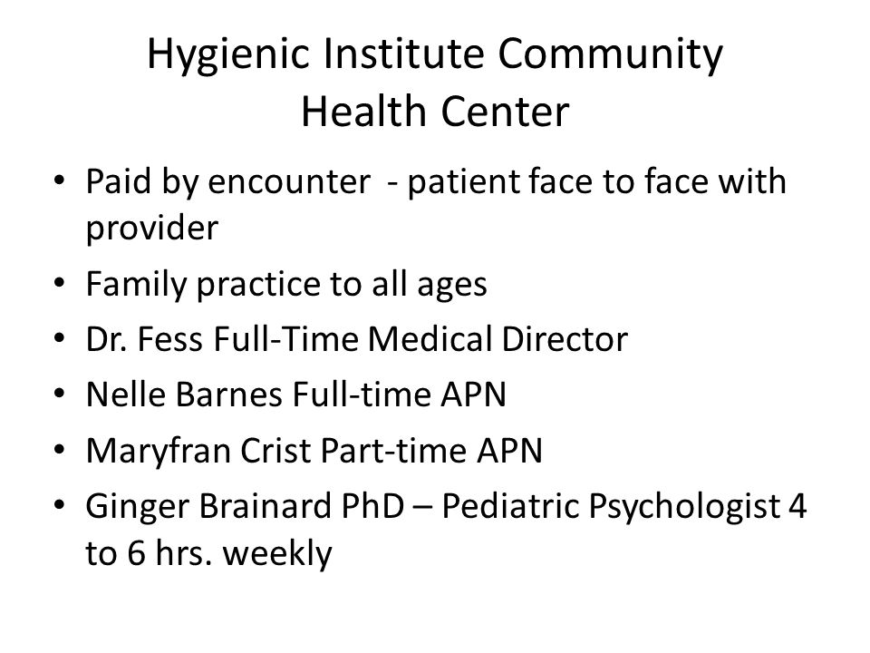 Hygienic Institute Community Health Center Paid by encounter - patient face to face with provider Family practice to all ages Dr.