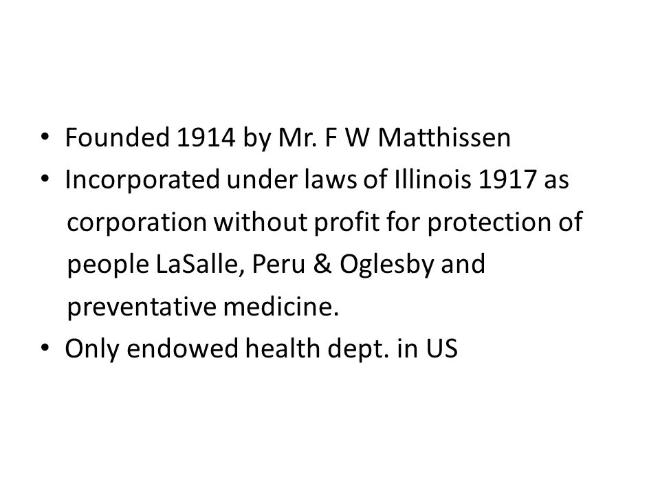 Founded 1914 by Mr. F W Matthissen Incorporated under laws of Illinois 1917 as corporation without profit for protection of people LaSalle, Peru & Ogl