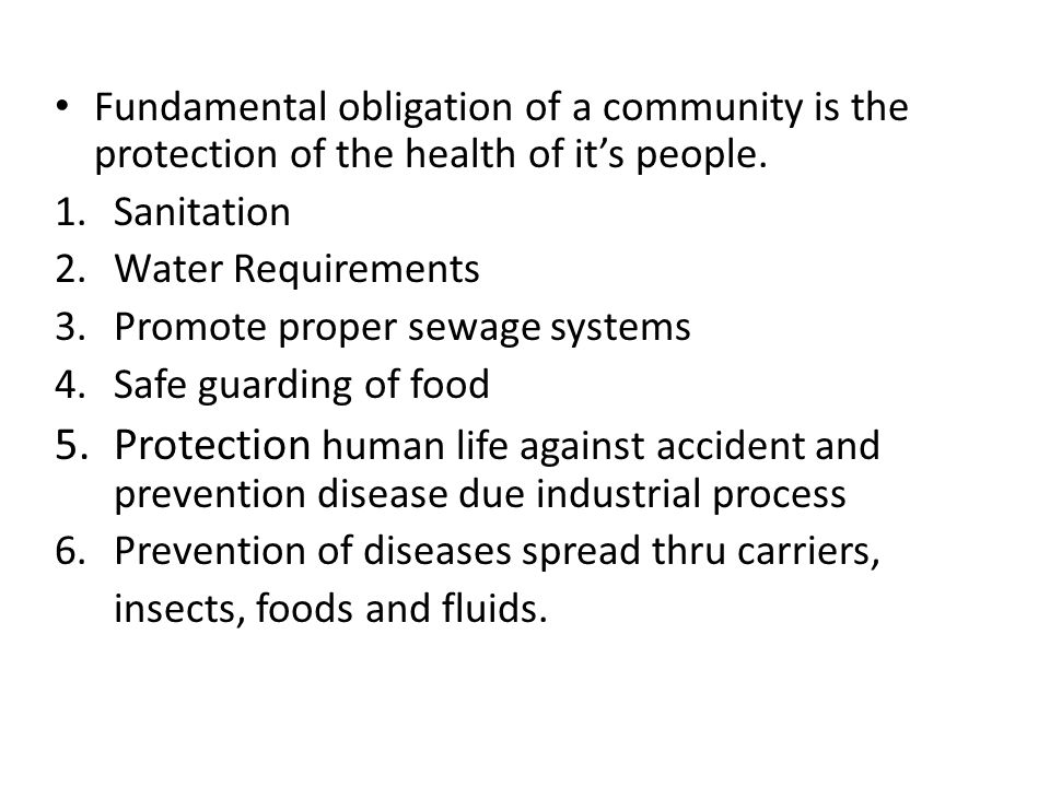 Fundamental obligation of a community is the protection of the health of its people. 1.Sanitation 2.Water Requirements 3.Promote proper sewage systems