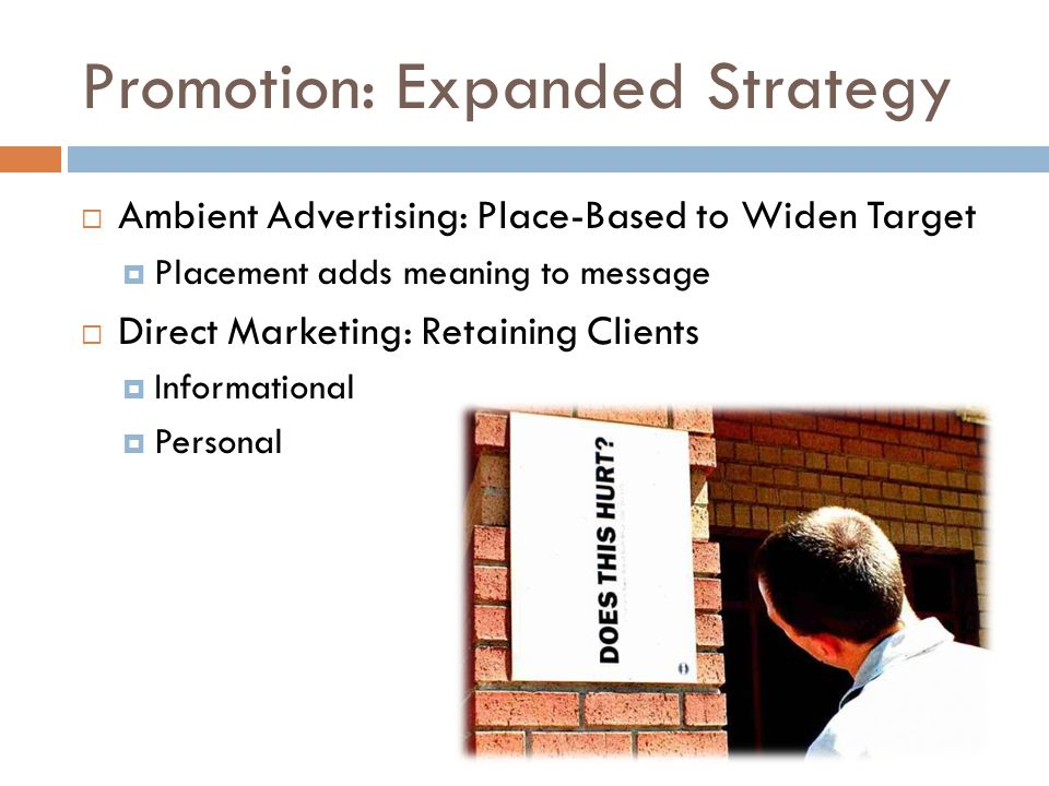 Promotion: Expanded Strategy Ambient Advertising: Place-Based to Widen Target Placement adds meaning to message Direct Marketing: Retaining Clients Informational Personal