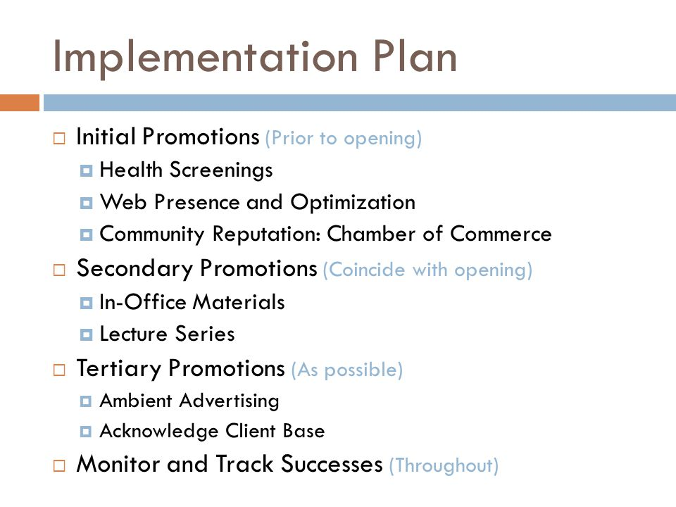 Implementation Plan Initial Promotions (Prior to opening) Health Screenings Web Presence and Optimization Community Reputation: Chamber of Commerce Secondary Promotions (Coincide with opening) In-Office Materials Lecture Series Tertiary Promotions (As possible) Ambient Advertising Acknowledge Client Base Monitor and Track Successes (Throughout)