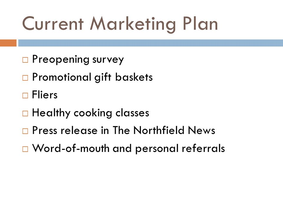 Current Marketing Plan Preopening survey Promotional gift baskets Fliers Healthy cooking classes Press release in The Northfield News Word-of-mouth and personal referrals