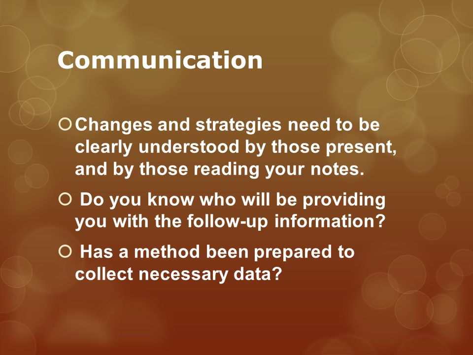 Communication Changes and strategies need to be clearly understood by those present, and by those reading your notes.