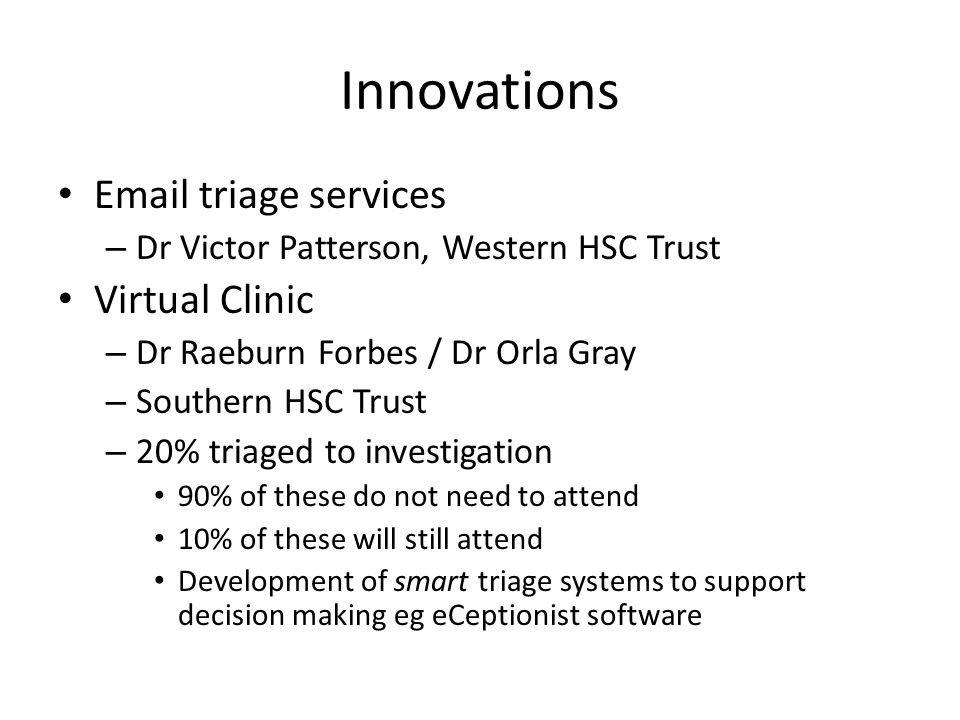 Innovations Email triage services – Dr Victor Patterson, Western HSC Trust Virtual Clinic – Dr Raeburn Forbes / Dr Orla Gray – Southern HSC Trust – 20% triaged to investigation 90% of these do not need to attend 10% of these will still attend Development of smart triage systems to support decision making eg eCeptionist software