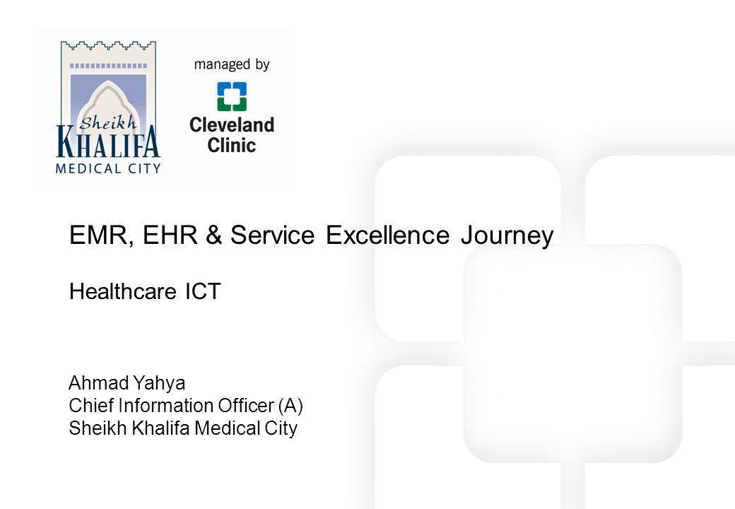 EMR, EHR & Service Excellence Journey Healthcare ICT Ahmad Yahya Chief Information Officer (A) Sheikh Khalifa Medical City