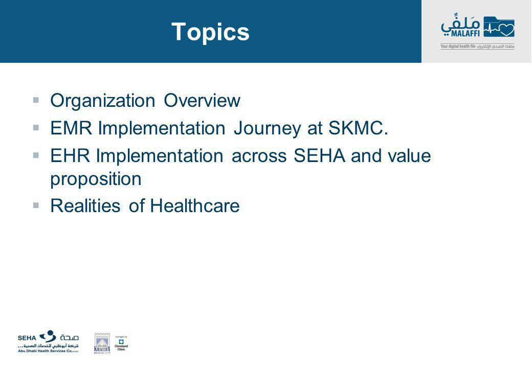 Topics Organization Overview EMR Implementation Journey at SKMC. EHR Implementation across SEHA and value proposition Realities of Healthcare