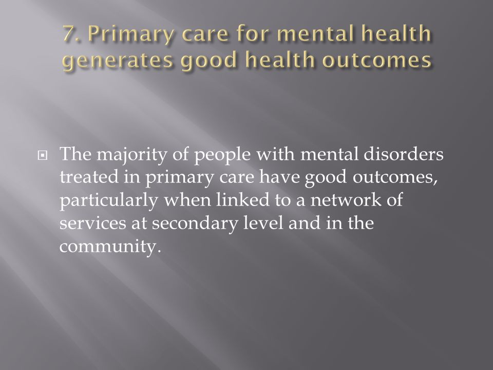 The majority of people with mental disorders treated in primary care have good outcomes, particularly when linked to a network of services at secondary level and in the community.
