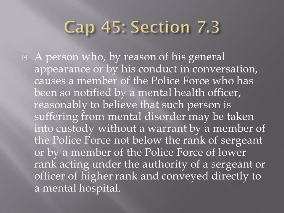 A person who, by reason of his general appearance or by his conduct in conversation, causes a member of the Police Force who has been so notified by a mental health officer, reasonably to believe that such person is suffering from mental disorder may be taken into custody without a warrant by a member of the Police Force not below the rank of sergeant or by a member of the Police Force of lower rank acting under the authority of a sergeant or officer of higher rank and conveyed directly to a mental hospital.