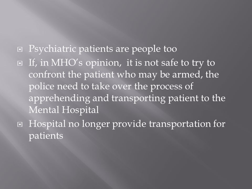 Psychiatric patients are people too If, in MHOs opinion, it is not safe to try to confront the patient who may be armed, the police need to take over the process of apprehending and transporting patient to the Mental Hospital Hospital no longer provide transportation for patients