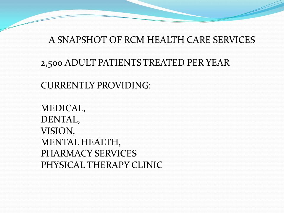 A SNAPSHOT OF RCM HEALTH CARE SERVICES 2,500 ADULT PATIENTS TREATED PER YEAR CURRENTLY PROVIDING: MEDICAL, DENTAL, VISION, MENTAL HEALTH, PHARMACY SERVICES PHYSICAL THERAPY CLINIC