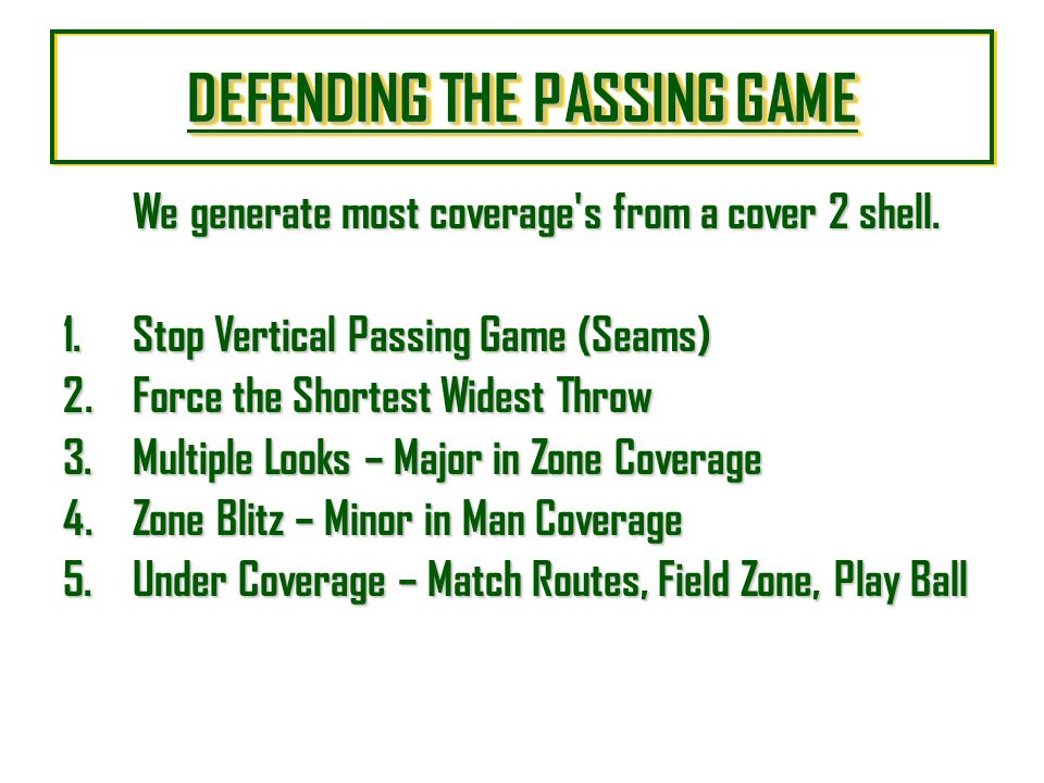 DEFENDING THE PASSING GAME DEFENDING THE PASSING GAME DEFENDING THE PASSING GAME DEFENDING THE PASSING GAME We generate most coverage's from a cover 2