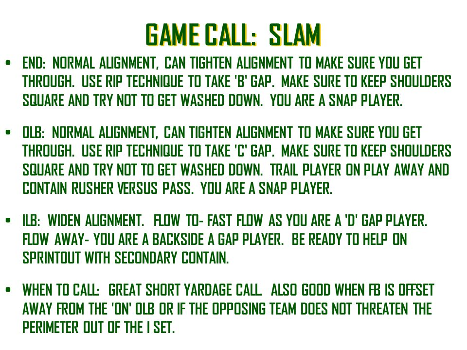 GAME CALL: SLAM END: NORMAL ALIGNMENT, CAN TIGHTEN ALIGNMENT TO MAKE SURE YOU GET THROUGH. USE RIP TECHNIQUE TO TAKE 'B' GAP. MAKE SURE TO KEEP SHOULD