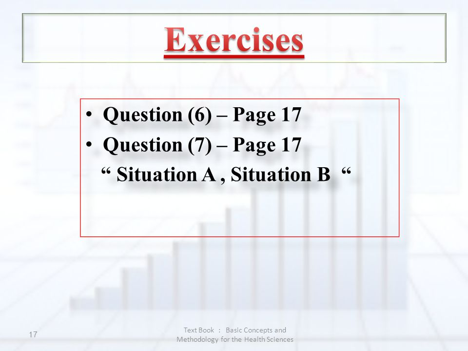 Text Book : Basic Concepts and Methodology for the Health Sciences 17 Question (6) – Page 17 Question (7) – Page 17 Situation A, Situation B Question