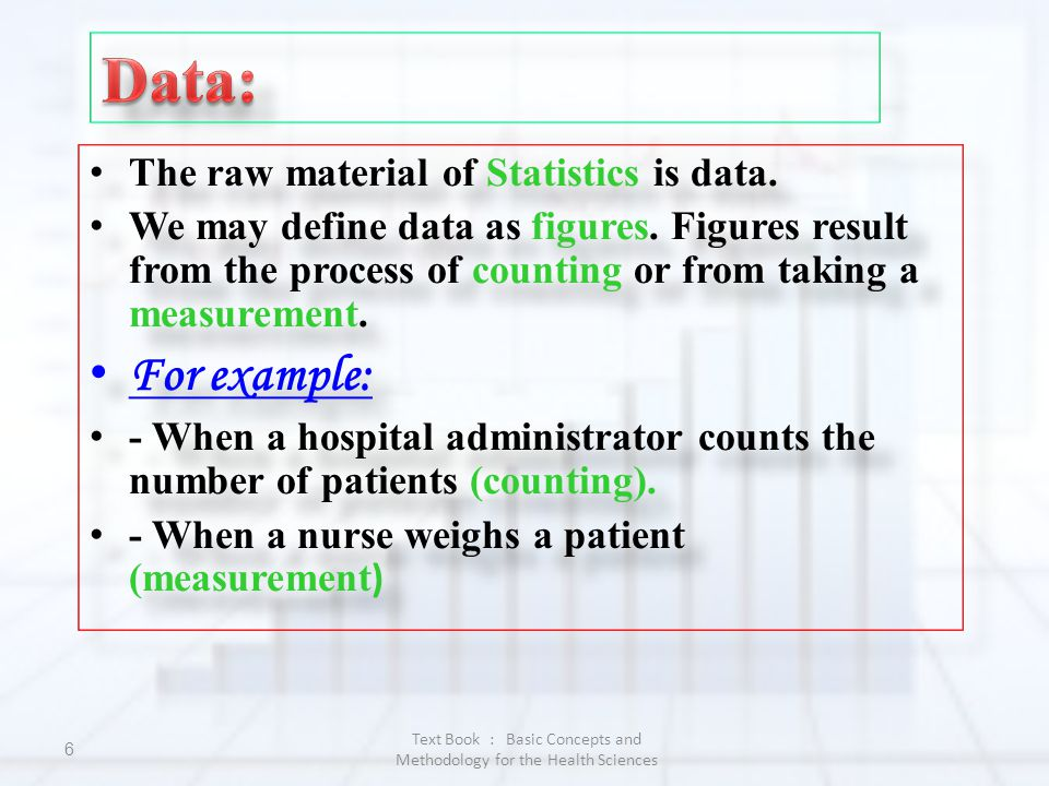 Text Book : Basic Concepts and Methodology for the Health Sciences 6 The raw material of Statistics is data. We may define data as figures. Figures re