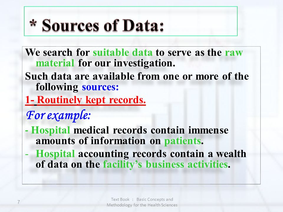 Text Book : Basic Concepts and Methodology for the Health Sciences 7 We search for suitable data to serve as the raw material for our investigation. S