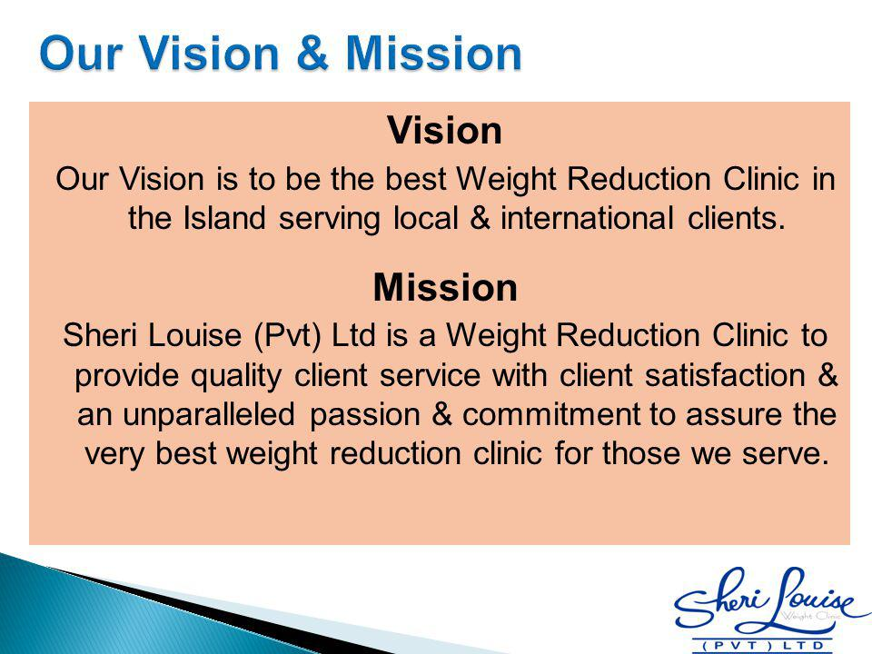 Vision Our Vision is to be the best Weight Reduction Clinic in the Island serving local & international clients. Mission Sheri Louise (Pvt) Ltd is a W