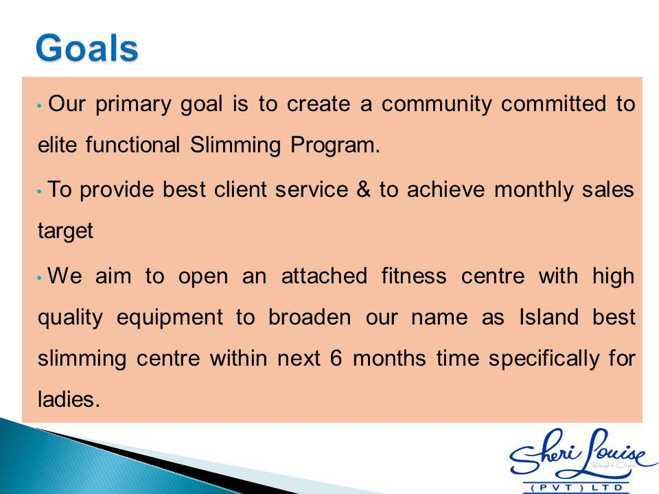 Our primary goal is to create a community committed to elite functional Slimming Program. To provide best client service & to achieve monthly sales ta