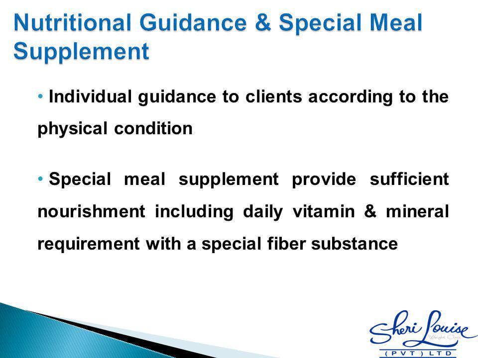 Individual guidance to clients according to the physical condition Special meal supplement provide sufficient nourishment including daily vitamin & mi