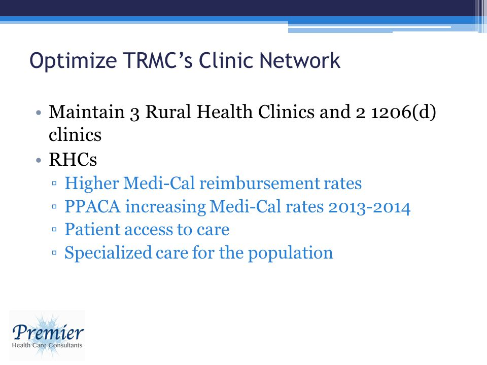 Optimize TRMCs Clinic Network Maintain 3 Rural Health Clinics and 2 1206(d) clinics RHCs Higher Medi-Cal reimbursement rates PPACA increasing Medi-Cal rates 2013-2014 Patient access to care Specialized care for the population