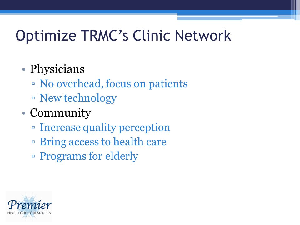 Optimize TRMCs Clinic Network Physicians No overhead, focus on patients New technology Community Increase quality perception Bring access to health ca