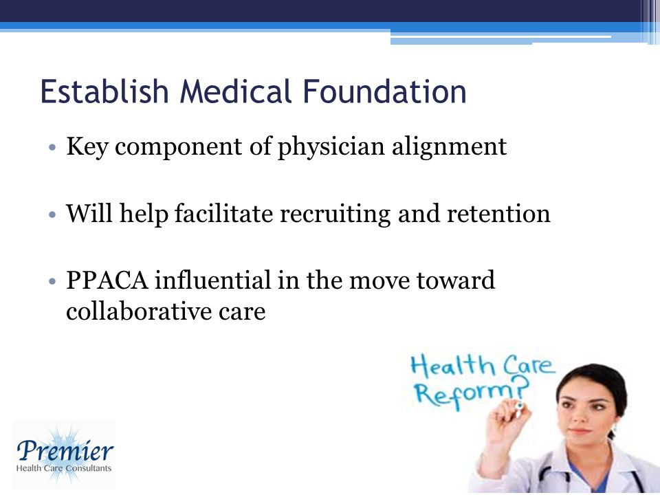 Establish Medical Foundation Key component of physician alignment Will help facilitate recruiting and retention PPACA influential in the move toward c