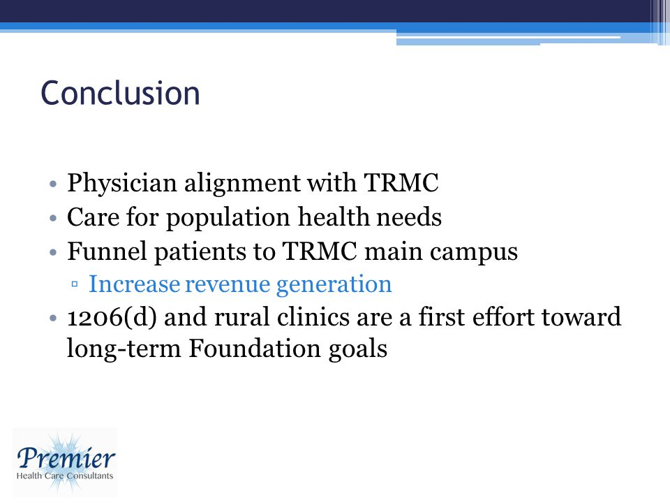 Conclusion Physician alignment with TRMC Care for population health needs Funnel patients to TRMC main campus Increase revenue generation 1206(d) and rural clinics are a first effort toward long-term Foundation goals