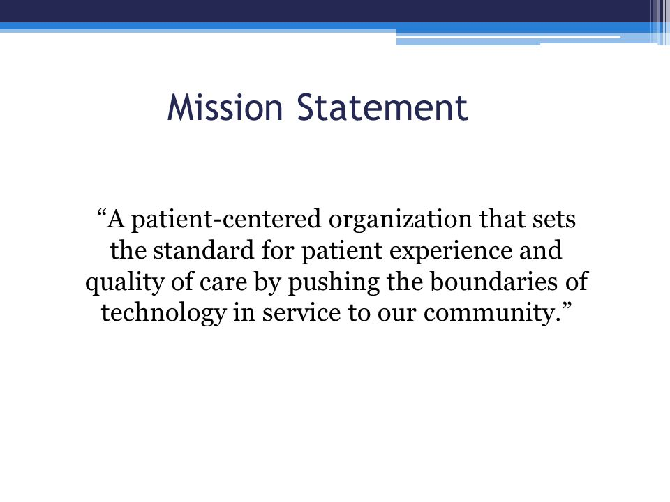 Mission Statement A patient-centered organization that sets the standard for patient experience and quality of care by pushing the boundaries of techn