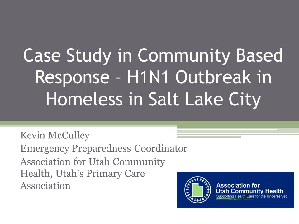 Case Study in Community Based Response – H1N1 Outbreak in Homeless in Salt Lake City Kevin McCulley Emergency Preparedness Coordinator Association for Utah Community Health, Utahs Primary Care Association