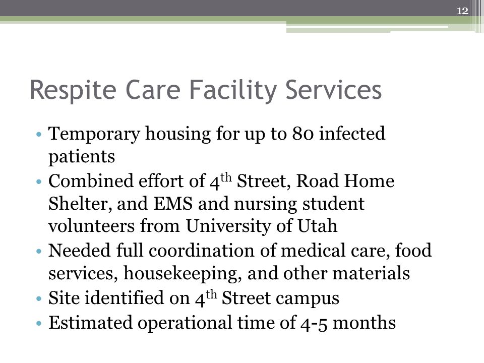 Respite Care Facility Services Temporary housing for up to 80 infected patients Combined effort of 4 th Street, Road Home Shelter, and EMS and nursing student volunteers from University of Utah Needed full coordination of medical care, food services, housekeeping, and other materials Site identified on 4 th Street campus Estimated operational time of 4-5 months 12