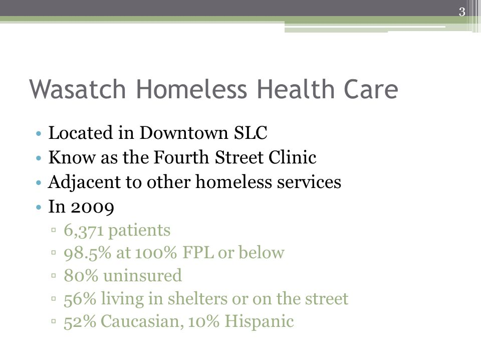 Wasatch Homeless Health Care Located in Downtown SLC Know as the Fourth Street Clinic Adjacent to other homeless services In 2009 6,371 patients 98.5% at 100% FPL or below 80% uninsured 56% living in shelters or on the street 52% Caucasian, 10% Hispanic 3