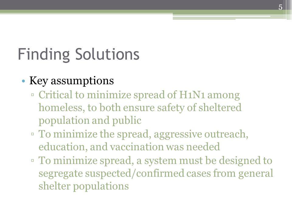 Finding Solutions Key assumptions Critical to minimize spread of H1N1 among homeless, to both ensure safety of sheltered population and public To mini