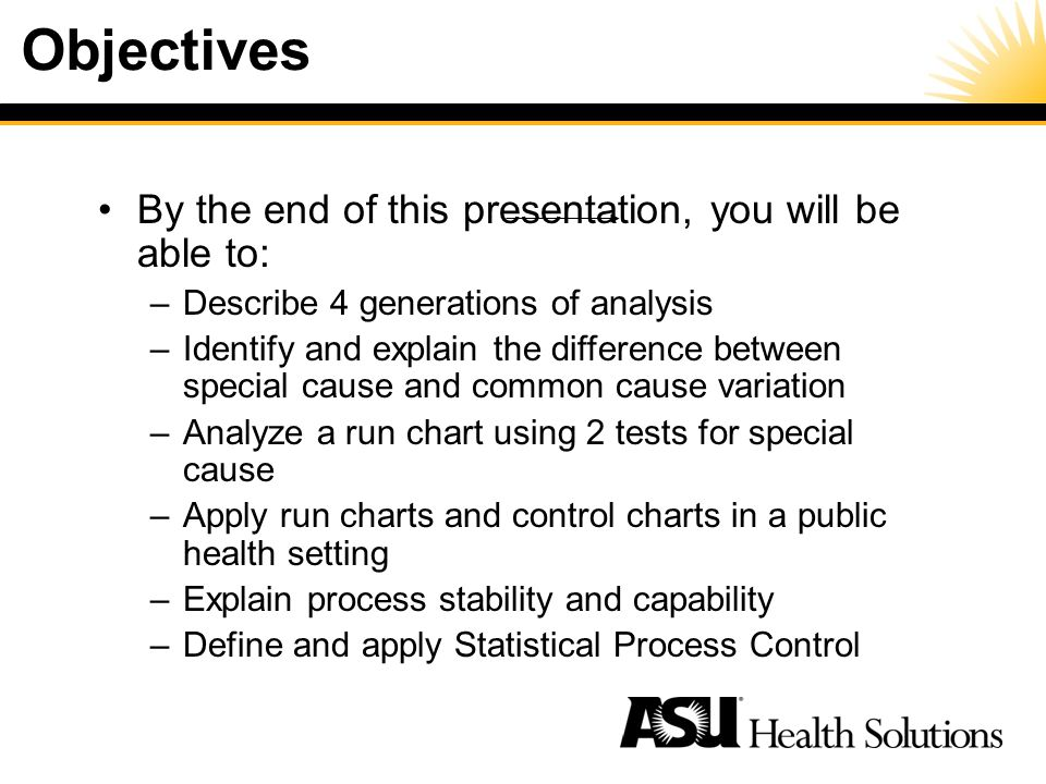 Objectives By the end of this presentation, you will be able to: –Describe 4 generations of analysis –Identify and explain the difference between special cause and common cause variation –Analyze a run chart using 2 tests for special cause –Apply run charts and control charts in a public health setting –Explain process stability and capability –Define and apply Statistical Process Control