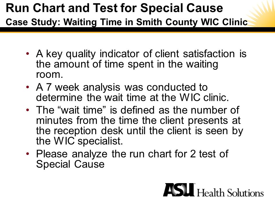 Run Chart and Test for Special Cause Case Study: Waiting Time in Smith County WIC Clinic Special Cause –A noticeable shift or trend in data over time –Process is unstable or unpredictable –Process is out of statistical control –Not present in every process A key quality indicator of client satisfaction is the amount of time spent in the waiting room.