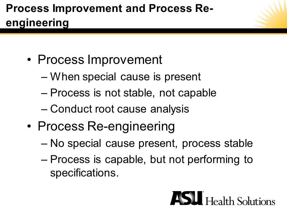 Process Improvement and Process Re- engineering Special Cause –A noticeable shift or trend in data over time –Process is unstable or unpredictable –Process is out of statistical control –Not present in every process Process Improvement –When special cause is present –Process is not stable, not capable –Conduct root cause analysis Process Re-engineering –No special cause present, process stable –Process is capable, but not performing to specifications.